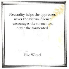 Neutrality helps the oppressor, never the victim. Silence encourages the tormentor, never the tormented. -Elie Wiesel