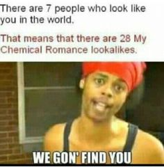 We gon' find you My Chemical Romance look alikes (or even better the real)  ;)
