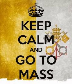 "Keep Calm And Go To Mass - Jesus asked can you at least spend an hour with me? ""I am the Way the Truth and the Life."