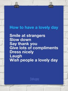 #quote How to have a lovely day  Smile at strangers Slow down Say thank you Give lots of compliments Dress nicely Laugh Wish people a lovely day