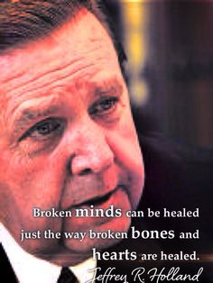 Broken minds can be healed just the way broken bones and hearts are healed. ~ Jeffrey R. Holland