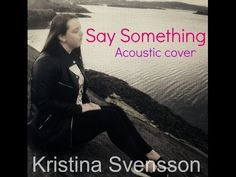 Say something (OFFICIAL COVER VIDEO) | KRISTINA SVENSSON
