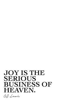 """""""Joy is the serious business of heaven."""" - CS Lewis"""