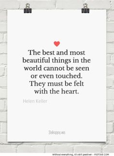 """""""The best and most beautiful things in the world cannot be seen or even touched. they must be felt."""" ~ Helen Keller motivational quote - more @ Psitive.com"""