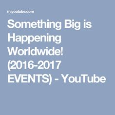 Something Big is Happening Worldwide! (2016-2017 EVENTS) - YouTube