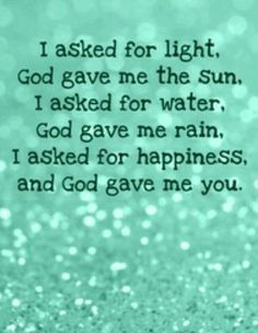 I asked for light, God gave me the sun. I asked for water, God gave me rain. I asked for happiness, God gave me you. Trust Words, Give It To Me, Rain, Happiness, Animal Illustrations, Messages, God, Happy, Quotes