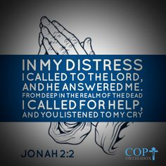 Jonah 2:2 In my distress I called to the Lord, and he answered me. From deep in the realm of the dead I called for help, and you listened to my cry. NIV