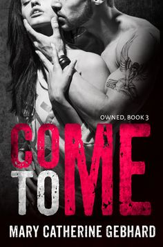 Come To Me by Mary Catherine Gebhard | Owned, #3 | Release Date May 26, 2016 | Genres: Contemporary Romance, Dark Romance, Erotic Fiction