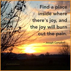 """""""Find a place inside where there's joy, and the joy will burn out the pain."""" ~ Joseph Campbell #quote"""