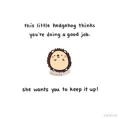 This little hedgehog thinks you're doing a good job. She wants you to keep it up! | Jo Glo