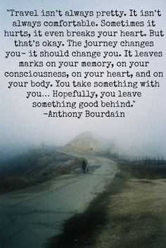 """Travel isn't always pretty. It isn't always comfortable. Sometimes it hurts. It even breaks your heart. But that's okay. The journey changes you - it should change you. It leaves marks on your misery, on your consciousness, on your heart, on your body. You take something with you... Hopefully you leave something good behind. - Anthony Bourdain."