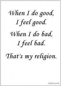 """When I do good, I feel good. When I do bad, I feel bad. That's my religion."" -- Abraham Lincoln"