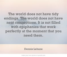 The world does not have tidy endings. The world does not have neat connections. It is not filled with epiphanies that work perfectly at the moment that you need them.  http://dailymilestones.blogspot.co.nz/2013/03/tidy-endings.html