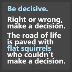 #Motivation #Quotes Be Decisive, right or wrong, make a decision. The road of live is paved with flat squirrels who couldn't make a decision.