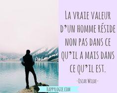 Citation en français - La vraie valeur d'un homme réside non pas dans ce qu'il a mais dans ce qu'il est - Oscar Wilde -Minimalisme, aller à l'essentiel, abondance, avoir assez, non attachement, bonheur, collectionnez les moments pas les choses, gratitude, bonheur, authenticité