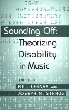 Lerner, Neil William and Joseph Nathan Straus. Sounding Off: Theorizing Disability in Music. New York: Routledge, 2006.