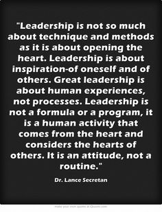 "‎‎""... Leadership ... is a human activity that comes from the heart and considers the hearts of others. It is an attitude, not a routine."" ~ Dr. Lance Secretan"