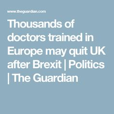 Thousands of doctors trained in Europe may quit UK after Brexit | Politics | The Guardian