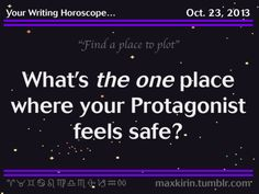 "Your Writing Horoscope for… October 23, 2013  ""Find a place to plot"" What's the one place where your Protagonist feels safe? Inspiration is coming your way Scorpio Lucky number today is 32 Today is an Awful Day to neglect your current project By the way, the answer to your question is 'Yes'"