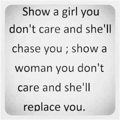 """""""Show a girl you don't care and she'll chase you; show a woman you don't care and she'll replace you."""" -- Food for thought on the differences between weak girls and strong, loyal women; insecure males and strong, loyal men. True Quotes, Great Quotes, Quotes To Live By, Funny Quotes, Inspirational Quotes, Motivational, Quotable Quotes, Meaningful Quotes, Funny Humor"""