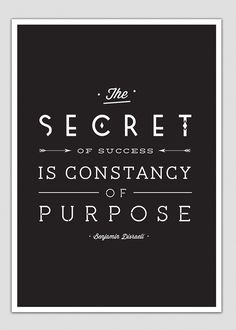 """The secret of success is constancy of purpose."" -Benjamin Disraeli"