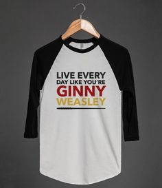 Live everyday like you're ginny weasly #tshirt #ginnyweasley #wizard #harrypotter