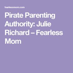Pirate Parenting Authority: Julie Richard – Fearless Mom
