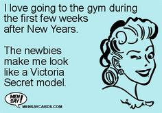 I love going to the gym during the first few weeks after New Years. The newbies make me look like a Victoria Secret model. ...if interested, for more ecards, you can check out my board here: http://www.pinterest.com/rustyfox7/ecards-not-group-board/