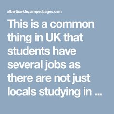 This is a common thing in UK that students have several jobs as there are not just locals studying in UK but there are also people coming in from different countries. Students work hard in their institutes and then at work as well. With the jobs and other day to day challenges they meet, it is quite difficult to tackle the academic challenges life