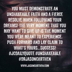 You must demonstrate an unshakeable faith and a fierce resolve when following your dreams! The very moment that you may want to give up is the moment you were meant to experience. Push forward and lay claim to what's yours...success! #JCDailyQuote #Unshakeable #SpeakLifeUniversity #NFL #leadership