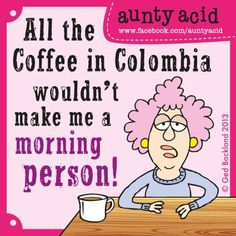 Coffee>>>Life force   (Don't forget to check out your daily FREE, brand NEW Aunty Acid GOCOMIC today, http://www.gocomics.com/aunty-acid/2013/06/10)