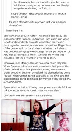 scientific proof that men talk more than women and that they think women talk too much when women don't even take up half the conversation. PLEASE STOP MAKING STUPID COMMENTS ON THIS PIN. Okay to the idiots not understanding the post it's about the stereotype that women talk too much and disproving it. How it can be misconstrued as man bashing is beyond me.