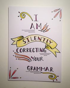 A personal favorite from my Etsy shop https://www.etsy.com/listing/256561718/i-am-silently-correcting-your-grammar