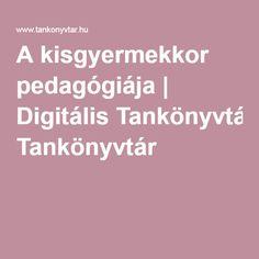 A kisgyermekkor pedagógiája | Digitális Tankönyvtár Psychology, Education, Psicologia, Onderwijs, Learning