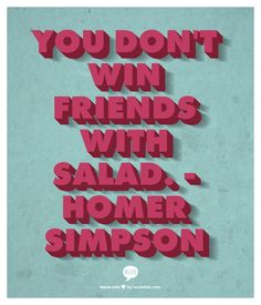 You don't win friends with salad. -Homer Simpson