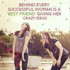 Behind every successful woman is a best friend giving her crazy ideas [via @Pamela Culligan Culligan Hichens Shay]