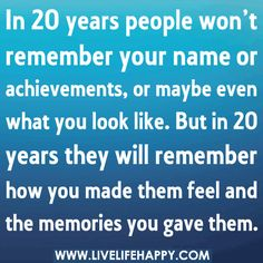 In 20 years people won't remember your name or achievements, or maybe even what you look like. But in 20 years they will remember how you made them feel and the memories you gave them.