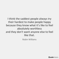 I think the saddest people always try their hardest to make people happy…