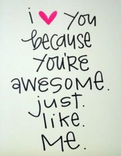 i love you because you're awesome just like me