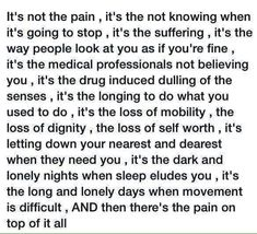 Could not be more true! Unbearable chronic pain disorders, chronic illnesses,and autoimmune disorders! Welcome To My Life, Chronic Illness Quotes, Crohns Disease Quotes, Fibromyalgia Quotes, Complex Regional Pain Syndrome, Chronic Migraines, Psoriatic Arthritis, Chronic Fatigue Syndrome, Invisible Illness