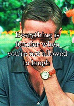 """Everything is funnier when you're not allowed to laugh  """