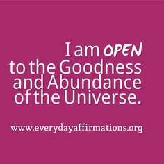 I am Open to the Goodness & the Abundance of the Universe Coming to Me NOW! So mote it be!