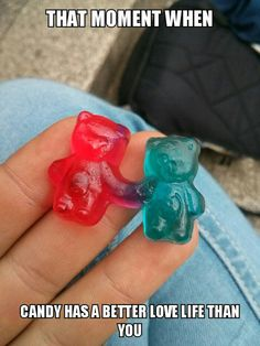 Lmao!!!! So true! Geez these gummies have a more affectionate relationship than I've ever had!