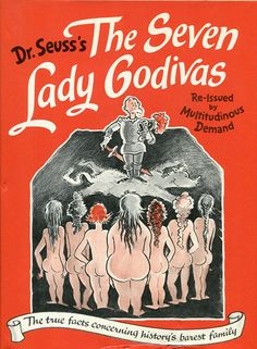 "Did you know Dr. Seuss wrote an ""adult"" book? The Seven Lady Godivas: The True Facts Concerning History's Barest Family, which tells the story of nudist sisters who, after their father's death, pledge not to wed until each of them has ""brought to the light of the world some new and worthy Horse Truth, of benefit to man."""