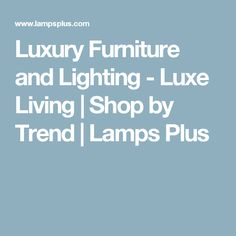 Luxury Furniture and Lighting - Luxe Living | Shop by Trend | Lamps Plus