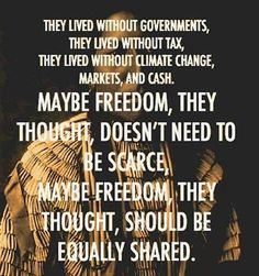 They lived without governments. They lived without tax. They lived without climate change, markets and cash. Maybe freedom, they thought, doesn't need to be scarce. Maybe freedom, they thought, should be equally shared.