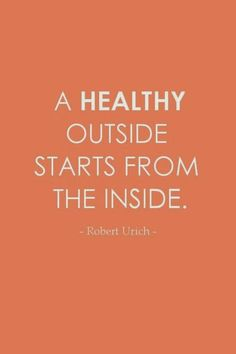 Inspirational Quotes...: A healthy outside starts from the inside.
