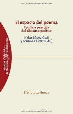 El espacio del poema : teoría y práctica del discruso poético / Itzíar López Guil y Jenaro Talens (eds.) - Madrid : Biblioteca Nueva, D.L. 2011