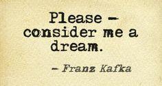 Please, consider me a dream./ Franz Kafka / (Bitte, betrachten Sie mich als einen Traum • Franz Kafka)