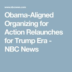 Obama-Aligned Organizing for Action Relaunches for Trump Era - NBC News